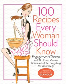 100 Recipes Every Woman Should Know: Engagement Chicken and 99 Other Fabulous Dishes to Get You Everything You Want in Life - Cindi Leive