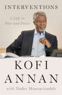 Interventions: A Life in War and Peace - Kofi Annan
