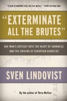 """""""Exterminate All the Brutes"""": One Man's Odyssey into the Heart of Darkness and the Origins of European Genocide - Sven Lindqvist, Joan Tate"""