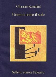 Uomini sotto il sole - Ghassan Kanafani, Isabella Camera D'Afflitto, Vincenzo Consolo