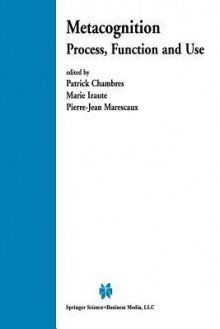 Metacognition: Process, Function and Use - Patrick Chambres, Marie Izaute, Pierre-Jean Marescaux