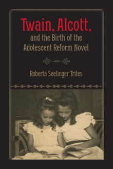 Twain, Alcott, and the Birth of the Adolescent Reform Novel - Roberta S. Trites