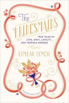 The Bridesmaids: True Tales of Love, Envy, Loyalty . . . and Terrible Dresses - Eimear Lynch, Hanya Yanagihara