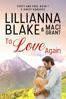To Love Again: A Sweet Romance (Forty and Free Book 1) - Lillianna Blake,Maci Grant