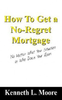 How to Get a No-Regret Mortgage: No Matter What Your Situation or Who Does Your Loan - Kenneth Moore