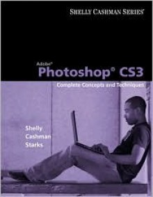 Adobe Photoshop Cs3: Complete Concepts and Techniques [With CDROM] - Gary B. Shelly, Thomas J. Cashman, Joy L. Starks