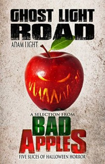 Ghost Light Road: A Selection from Bad Apples: Five Slices of Halloween Horror - Adam Light