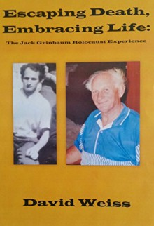 Escaping Death, Embracing Life: The Jack Grinbaum Holocaust Experience - David Weiss