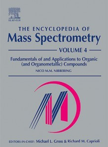The Encyclopedia of Mass Spectrometry: Volume 4: Fundamentals of and Applications to Organic (and Organometallic) Compounds - M. L. Ed Gross, M. L. Ed Gross