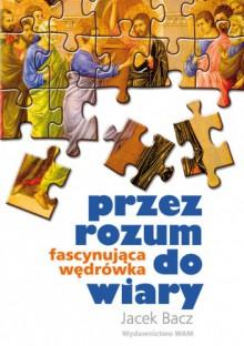 PRZEZ ROZUM DO WIARY - Jacek Bacz