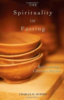 The Spirituality of Fasting: Rediscovering a Christian Practice - Charles M. Murphy