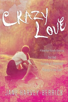CRAZY LOVE - A New Adult Box Set: Dazzled, Summer of Seventeen, Playing in the Rain - Jane Harvey-Berrick