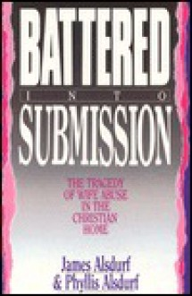 Battered Into Submission: The Tragedy Of Wife Abuse In The Christian Home - James Alsdurf, Phyllis Alsdurf