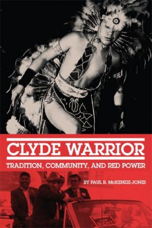 Clyde Warrior: Tradition, Community, and Red Power (New Directions in Native American Studies series) - Paul R. McKenzie-Jones