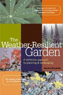 The Weather-Resilient Garden: A Defensive Approach to Planning & Landscaping - Charles W.G. Smith