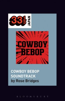 Yoko Kanno's Cowboy Bebop Soundtrack (33 1/3 Japan) - Rose Bridges,Noriko Manabe