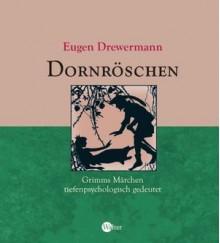 Dornröschen - Grimms Märchen tiefenpsychologisch gedeutet - Eugen Drewermann