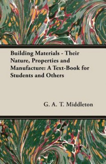Building Materials - Their Nature, Properties and Manufacture: A Text-Book for Students and Others - G.A.T. Middleton