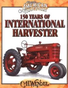150 Years of International Harvester (Classic American Tractors) - C.H. Wendel
