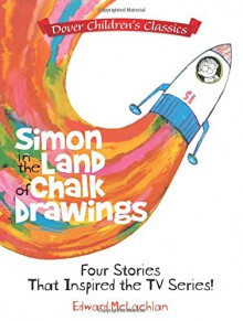 Simon in the Land of Chalk Drawings: Four Stories That Inspired the TV Series! (Dover Children's Classics) - Edward McLachlan