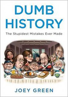 Dumb History: The Stupidest Mistakes Ever Made - Joey Green