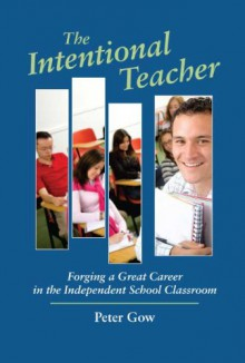 The Intentional Teacher: Forging a Great Career in the Independent School Classroom - Peter Gow