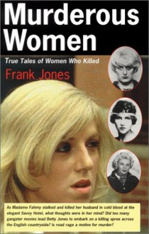 Murderous Women: True Tales of Women Who Killed - Frank G. Jones