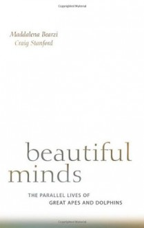 Beautiful Minds: The Parallel Lives of Great Apes and Dolphins - Maddalena Bearzi, Craig Stanford
