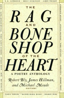 The Rag and Bone Shop of the Heart: A Poetry Anthology - Robert Bly, James Hillman, Michael Meade, Bly Robert, Marianna Moore, Thomas Wolfe, Henry David Thoreau, Robert Frost, Emily Dickinson, Czesław Miłosz, Langston Hughes, Theodore Roethke, Rainer Maria Rilke