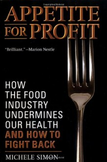 Appetite for Profit: How the Food Industry Undermines Our Health and How to Fight Back - Michele Simon