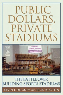 Public Dollars, Private Stadiums: The Battle over Building Sports Stadiums - Kevin J. Delaney
