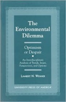 The Environmental Dilemma--Optimism or Despair?: An Interdisciplinary Analysis of Trends, Issues, Perspectives and Options - Lambert Wenner