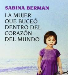 La Mujer Que Buceo Dentro del Corazon del Mundo - Sabina Berman