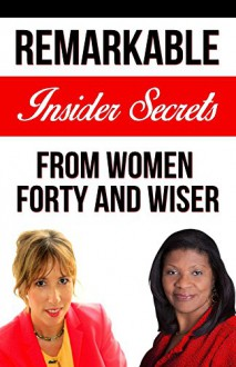 Forty and Wiser: Remarkable Insider Secrets from Women Forty and Wiser - Jessica Peterson, Yvonne Jones