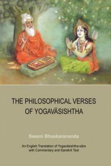 The Philosophical Verses of Yogavasishtha: An English Translation of Yogavasishtha-sara with Commentary and Sanskrit Text - Swami Bhaskarananda, Mira Guerquin