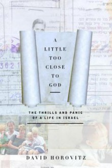 A Little Too Close to God: The Thrills and Panic of a Life in Israel - David Horovitz
