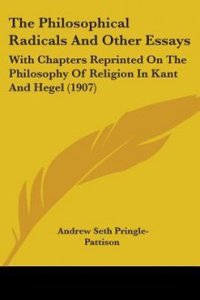 The Philosophical Radicals and Other Essays: With Chapters Reprinted on the Philosophy of Religion in Kant and Hegel (1907) - A. Seth Pringle-Pattison
