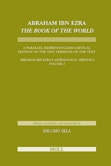 "Abraham Ibn Ezra ""Book of the World"": A Parallel Hebrew English Critical Edition of the Two Versions of the Text ""Abraham Ibn Era's Astrological Writings, Volume 2"" - Abraham Ben Me'ir Ibn Ezra, Shlomo Sela"