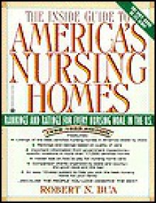 Inside Guide to America's Nursing Homes: Rankings and Ratings for Every Nursing Home in the U.S. - Robert N. Bua
