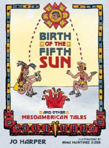 Birth of the Fifth Sun: And Other Mesoamerican Tales - Jo Harper