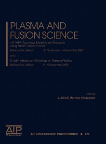 Plasma and Fusion Science: 16th IAEA Technical Meeting on Research Using Small Fusion Devices and XI Latin American Workshop on Plasma Physics - J. Julio E. Herrera Velázquez, J. Julio E. Herrera Velzquez