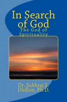 In Search of God: The God of Spirituality - Sukhraj S. Dhillon
