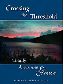 Crossing the Threshold Into Totally Awesome Grace - Judith Ann Burhans