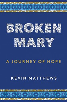 Broken Mary: A Journey of Hope - Kevin Matthews