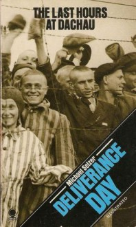 Deliverance Day: The Last Hours At Dachau - Michael Selzer