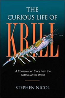 The Curious Life of Krill: A Conservation Story from the Bottom of the World - Stephen Hamilton Nicol