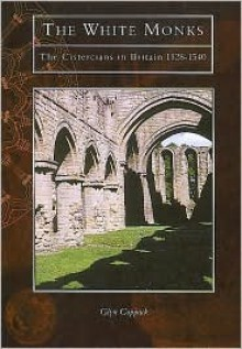 The White Monks: The Cistercians in Britain - Glyn Coppack