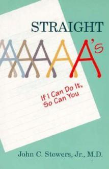 Straight A's: If I Can Do It, So Can You - John C. Stowers Jr.