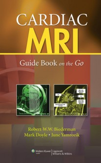 Cardiac MRI: Guide Book on the Go - Robert W.W. Biederman, Mark Doyle, June Yamrozik