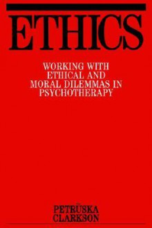 Ethics: Working with Ethical and Moral Dilemmas in Psychotherapy - Petrūska Clarkson